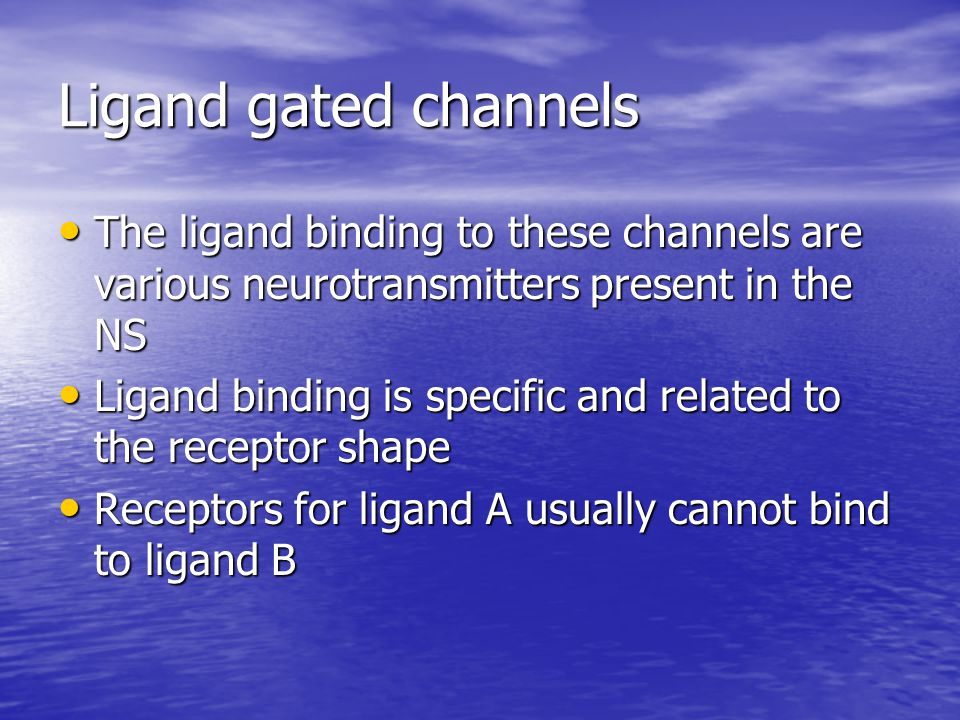 Ligand gated channels The ligand binding to these channels are various neurotransmitters present in the NS.