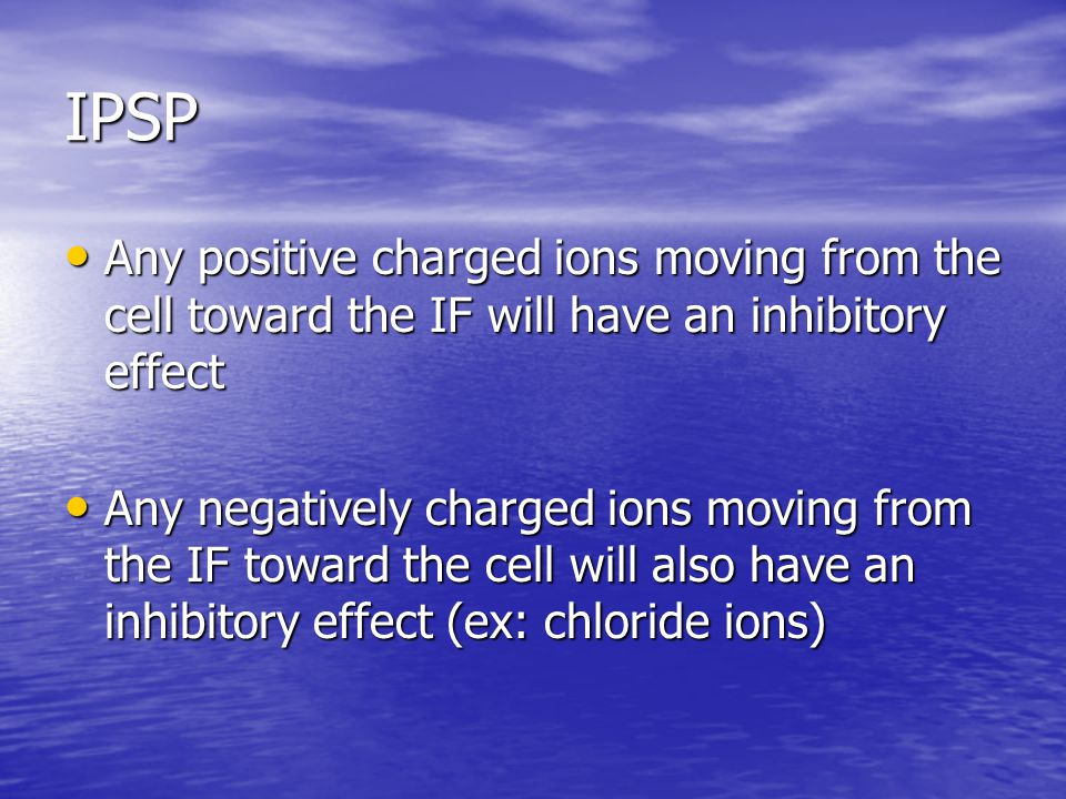 IPSP Any positive charged ions moving from the cell toward the IF will have an inhibitory effect.