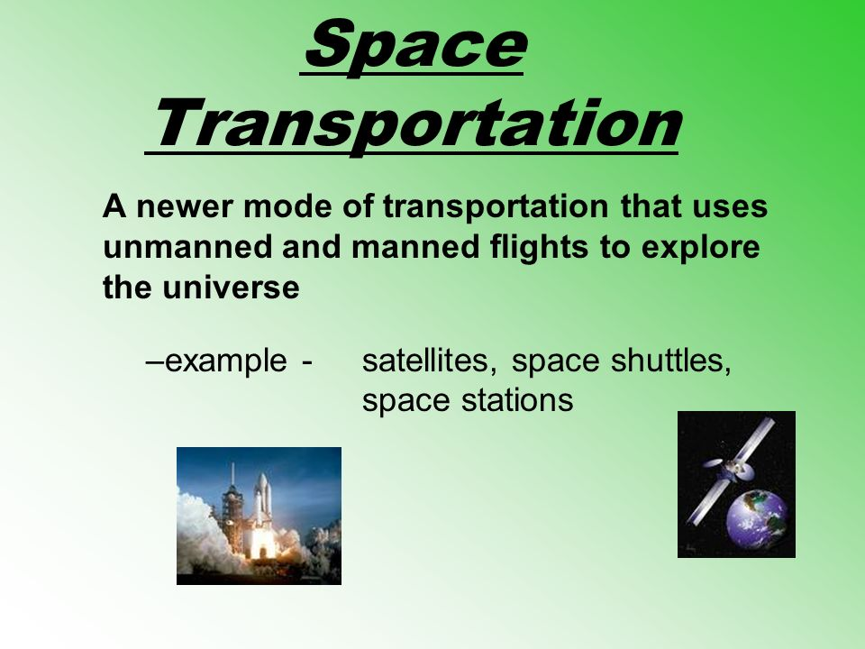 Space Transportation A newer mode of transportation that uses unmanned and manned flights to explore the universe.