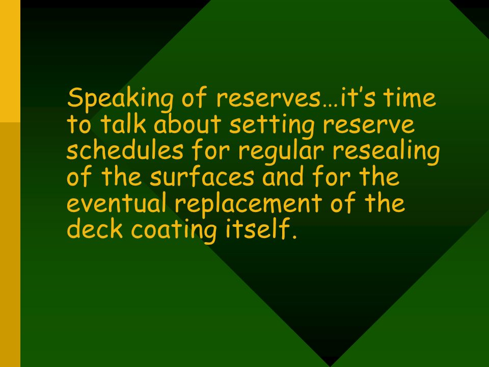 Speaking of reserves…it's time to talk about setting reserve schedules for regular resealing of the surfaces and for the eventual replacement of the deck coating itself.