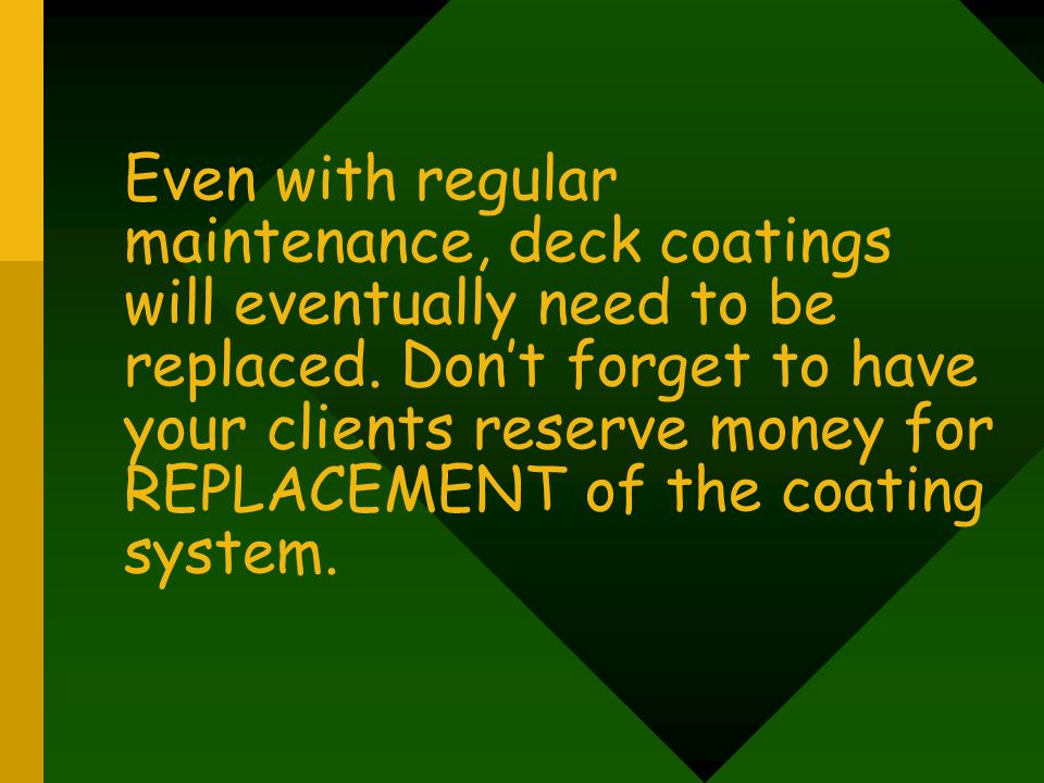 Even with regular maintenance, deck coatings will eventually need to be replaced. Don't forget to have your clients reserve money for REPLACEMENT of the coating system.