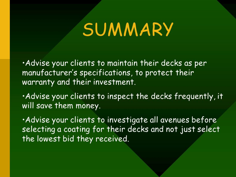 SUMMARY Advise your clients to maintain their decks as per manufacturer's specifications, to protect their warranty and their investment.