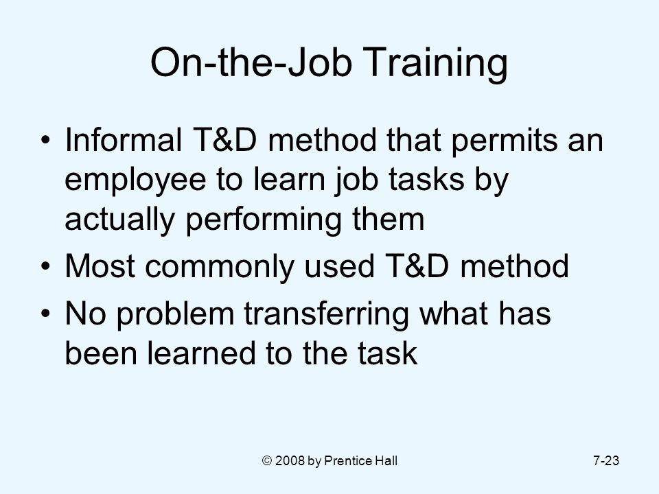 On-the-Job Training Informal T&D method that permits an employee to learn job tasks by actually performing them.