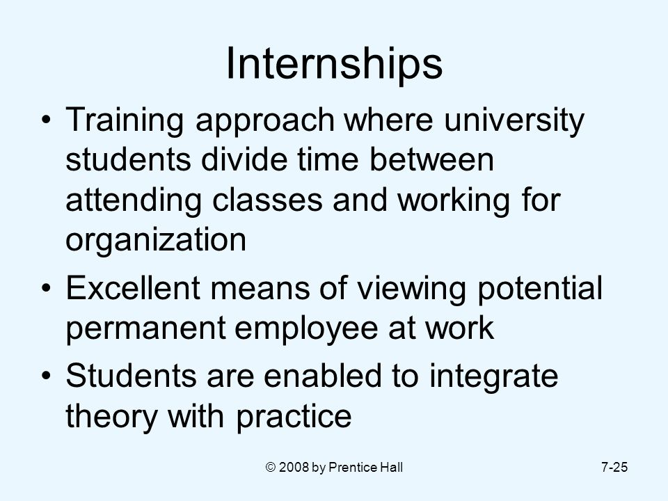 Internships Training approach where university students divide time between attending classes and working for organization.