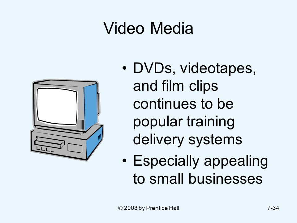 Video Media DVDs, videotapes, and film clips continues to be popular training delivery systems. Especially appealing to small businesses.