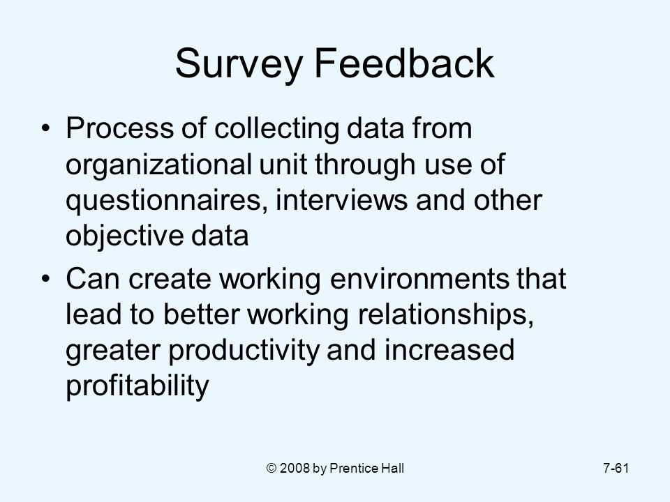 Survey Feedback Process of collecting data from organizational unit through use of questionnaires, interviews and other objective data.