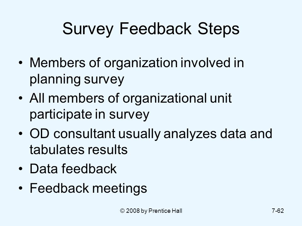 Survey Feedback Steps Members of organization involved in planning survey. All members of organizational unit participate in survey.