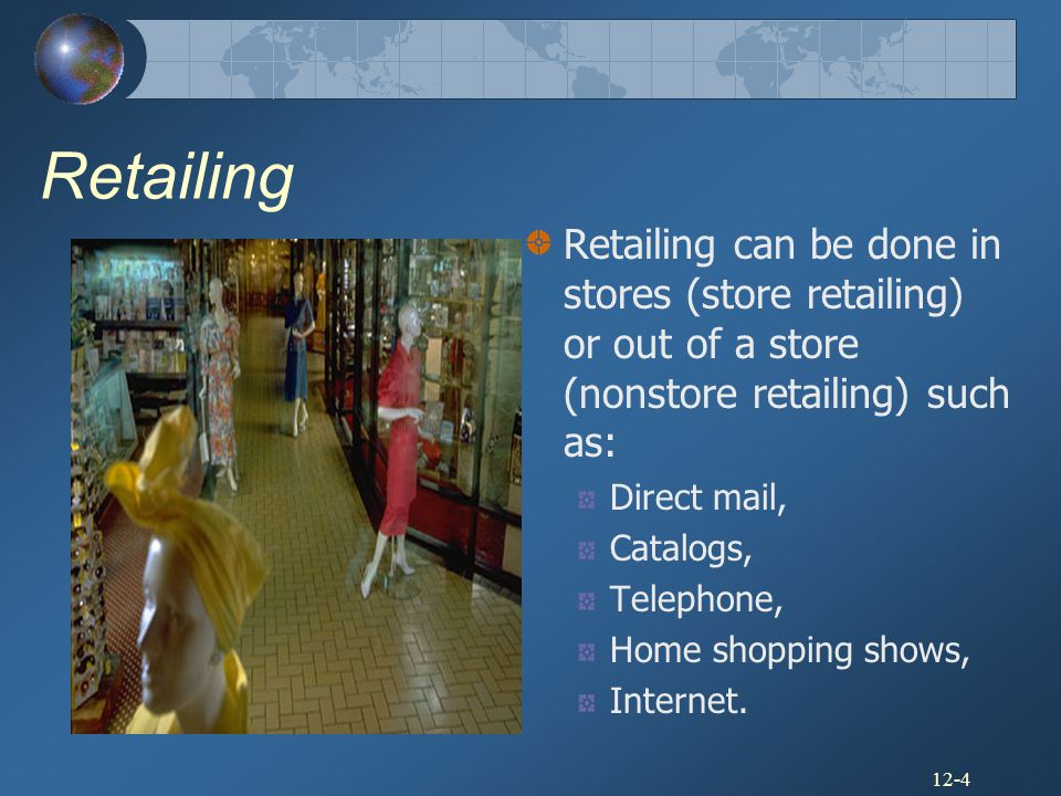 Retailing Retailing can be done in stores (store retailing) or out of a store (nonstore retailing) such as: