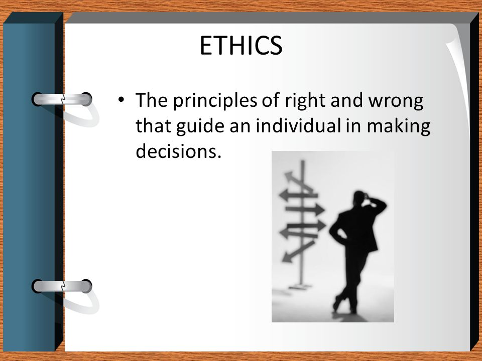 ETHICS The principles of right and wrong that guide an individual in making decisions.