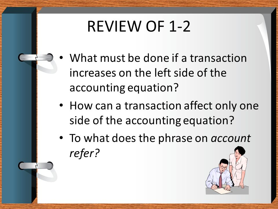 REVIEW OF 1-2 What must be done if a transaction increases on the left side of the accounting equation