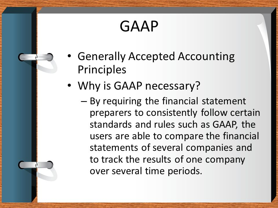 GAAP Generally Accepted Accounting Principles Why is GAAP necessary