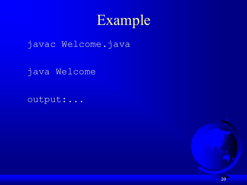 Example javac Welcome.java java Welcome output:...