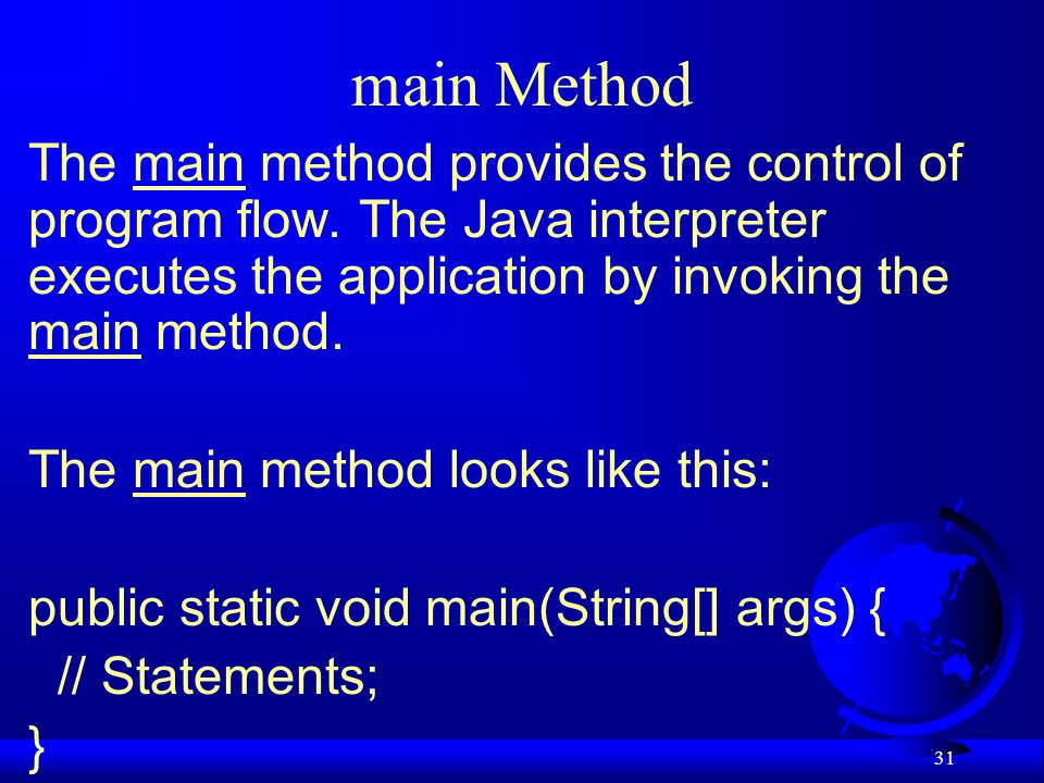 main Method The main method provides the control of program flow. The Java interpreter executes the application by invoking the main method.