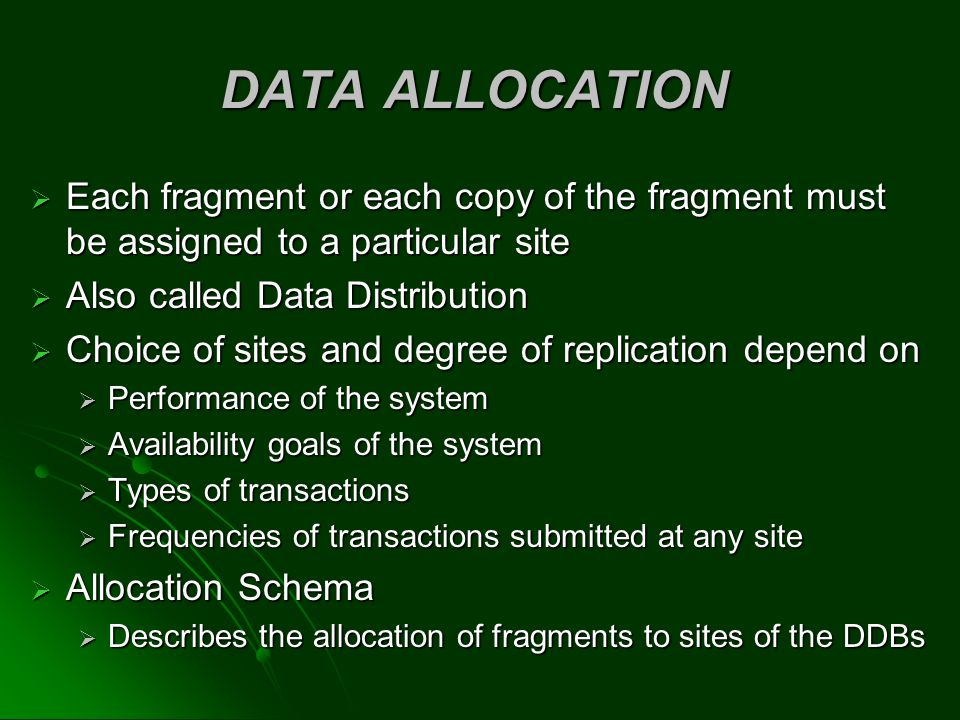 DATA ALLOCATION Each fragment or each copy of the fragment must be assigned to a particular site. Also called Data Distribution.