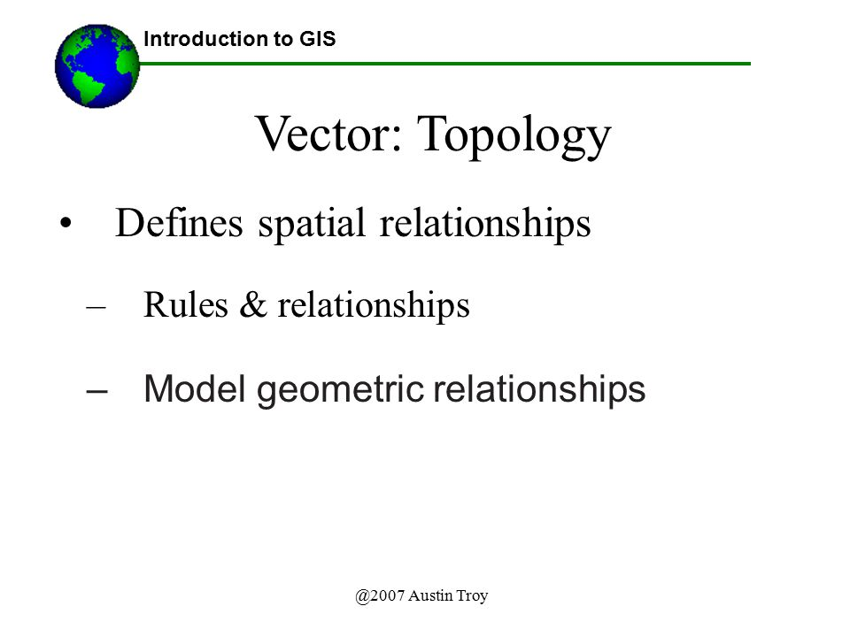 Vector: Topology Defines spatial relationships Rules & relationships