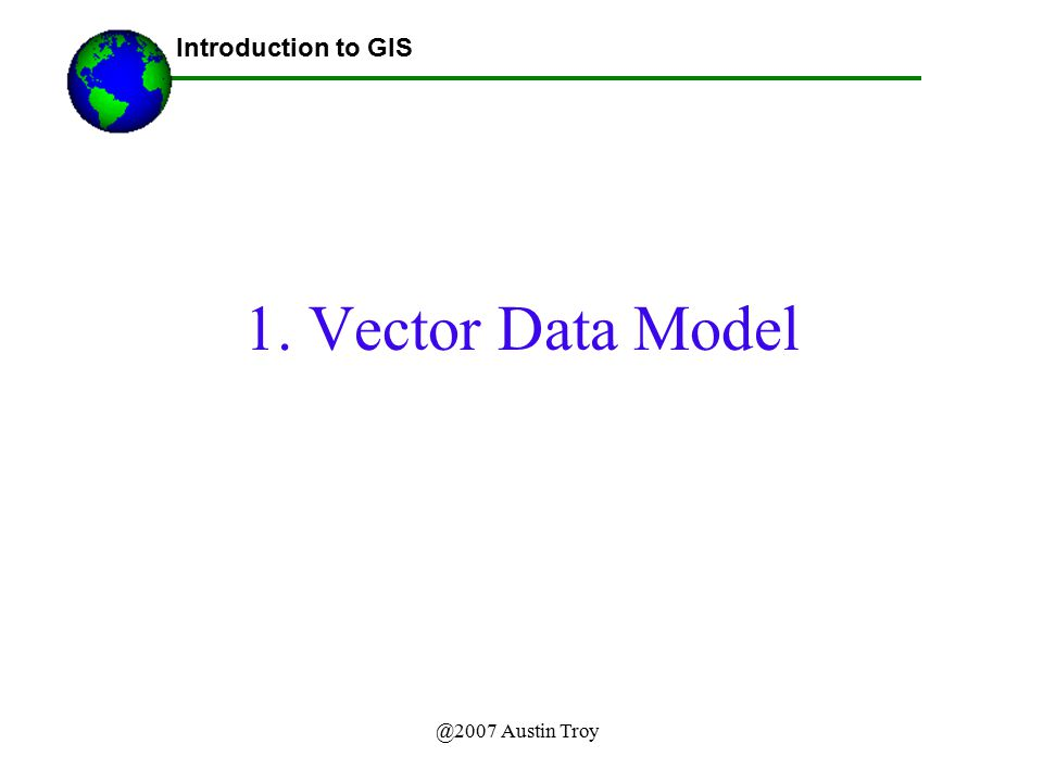 Lecture 3b Introduction to GIS 1. Vector Data Model