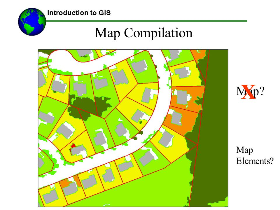 Lecture 3b Introduction to GIS Map Compilation X Map Map Elements