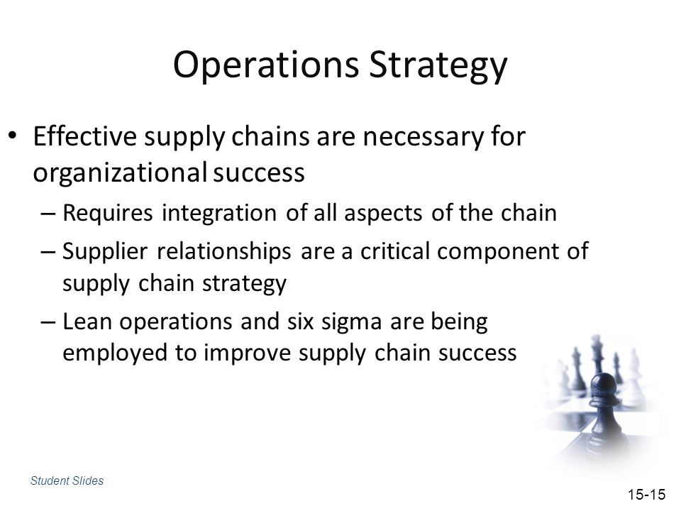Operations Strategy Effective supply chains are necessary for organizational success. Requires integration of all aspects of the chain.