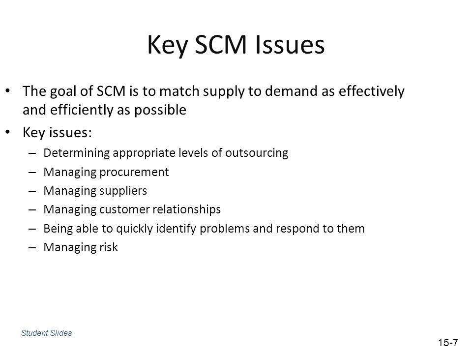 Key SCM Issues The goal of SCM is to match supply to demand as effectively and efficiently as possible.