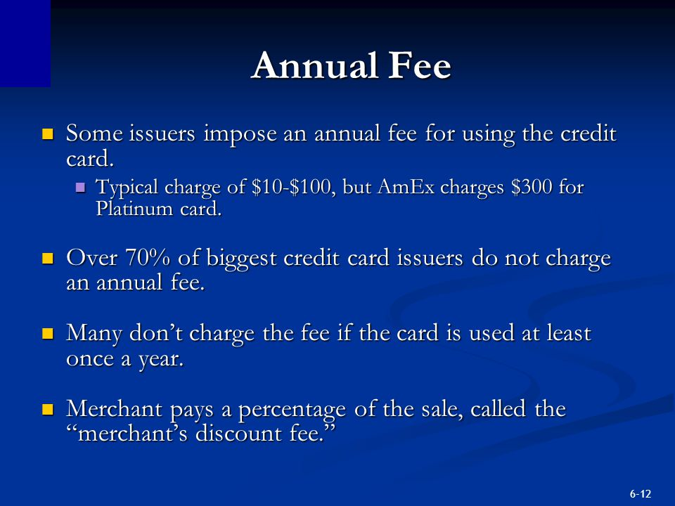 Annual Fee Some issuers impose an annual fee for using the credit card. Typical charge of $10-$100, but AmEx charges $300 for Platinum card.