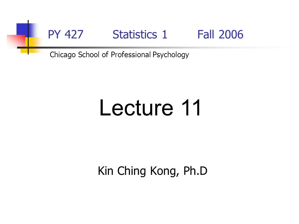 Lecture 11 PY 427 Statistics 1 Fall 2006 Kin Ching Kong, Ph.D