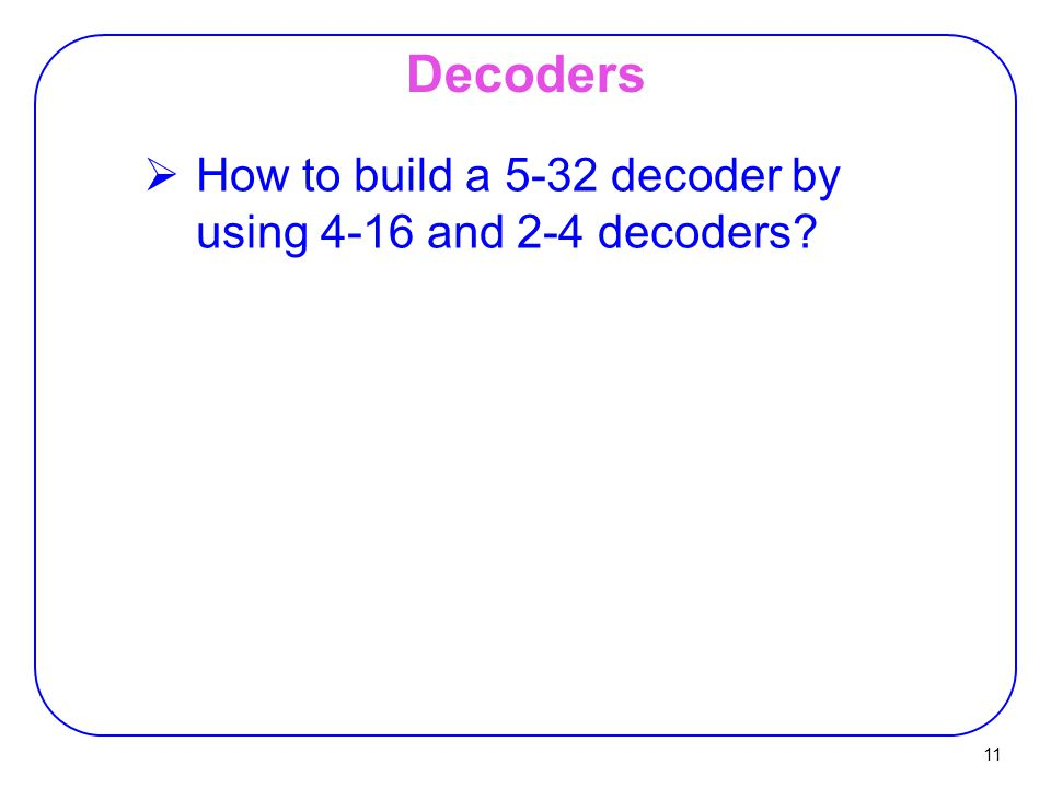 Decoders How to build a 5-32 decoder by using 4-16 and 2-4 decoders