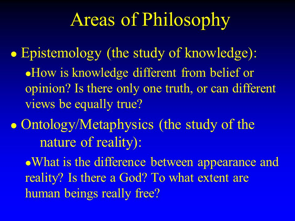 Areas of Philosophy Epistemology (the study of knowledge):