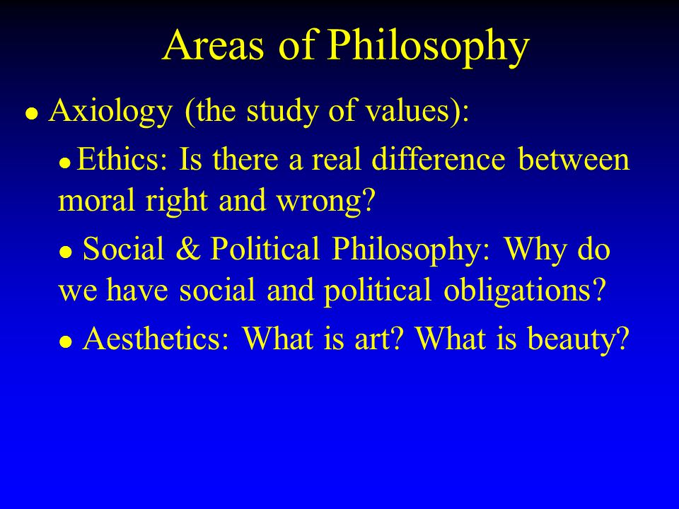 Areas of Philosophy Axiology (the study of values):