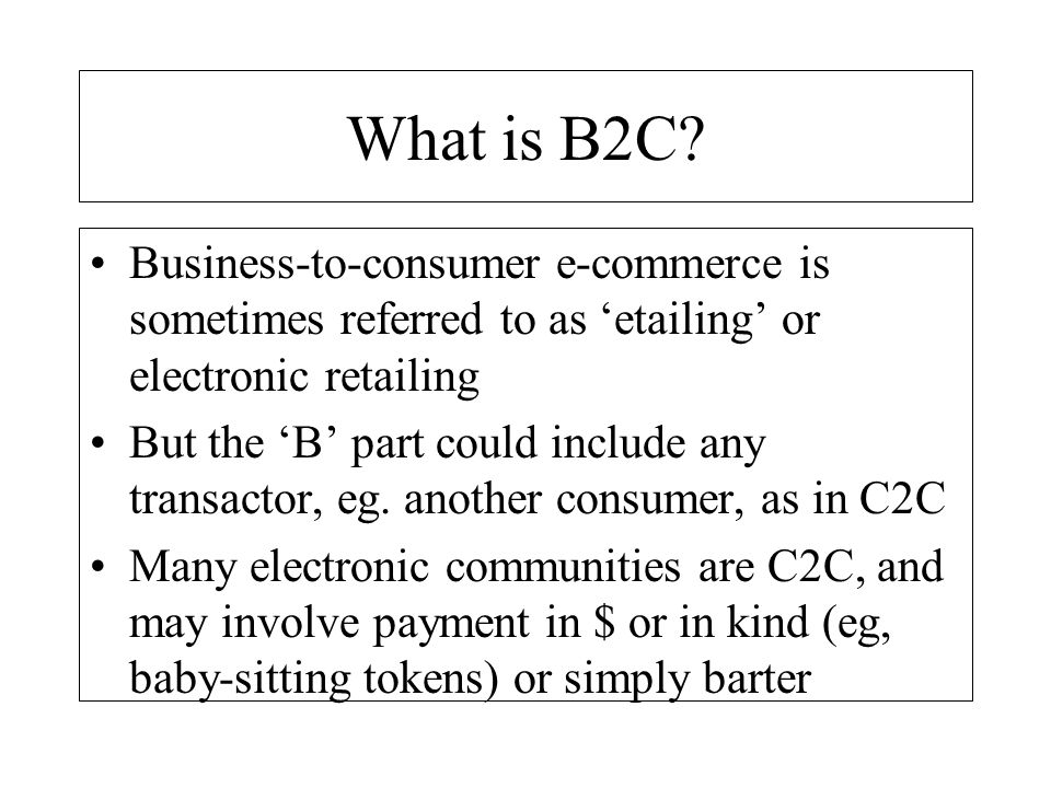 What is B2C Business-to-consumer e-commerce is sometimes referred to as 'etailing' or electronic retailing.