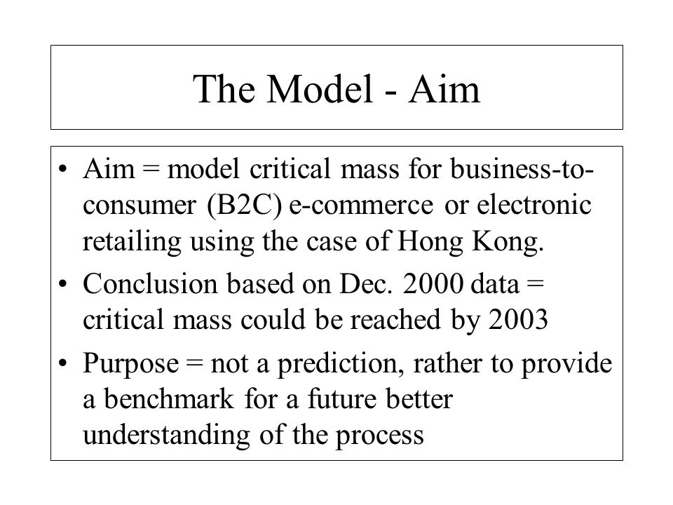 The Model - Aim Aim = model critical mass for business-to-consumer (B2C) e-commerce or electronic retailing using the case of Hong Kong.