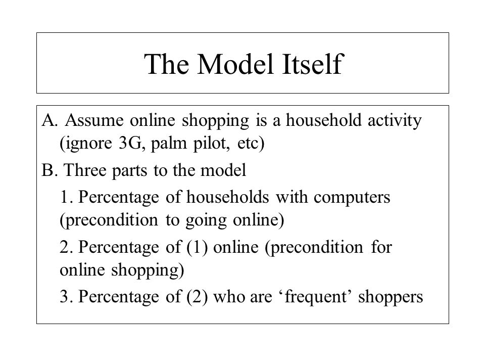 The Model Itself A. Assume online shopping is a household activity (ignore 3G, palm pilot, etc) B. Three parts to the model.