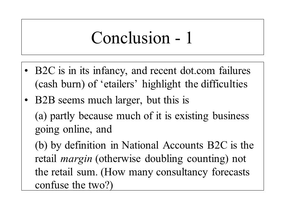 Conclusion - 1 B2C is in its infancy, and recent dot.com failures (cash burn) of 'etailers' highlight the difficulties.