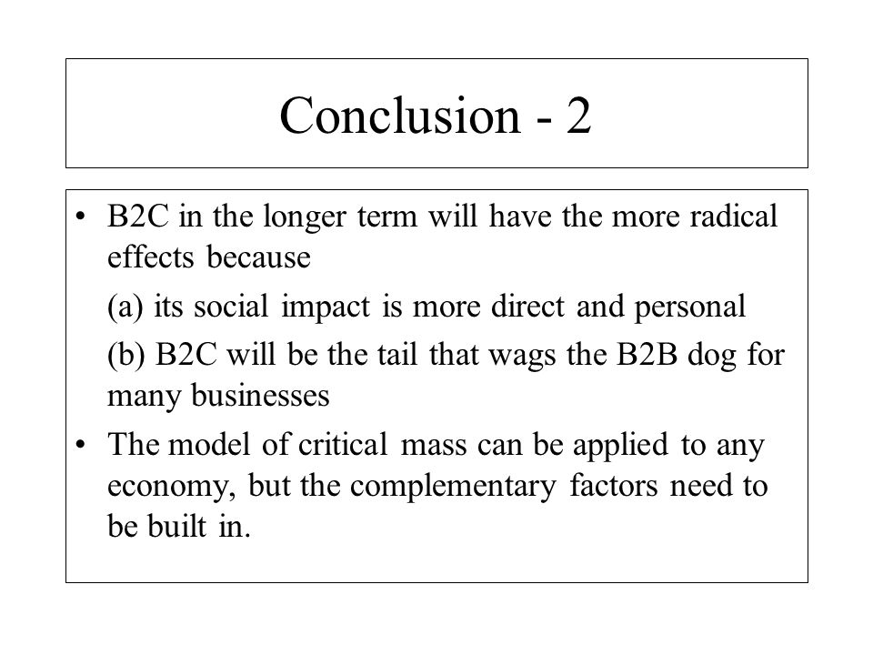 Conclusion - 2 B2C in the longer term will have the more radical effects because. (a) its social impact is more direct and personal.