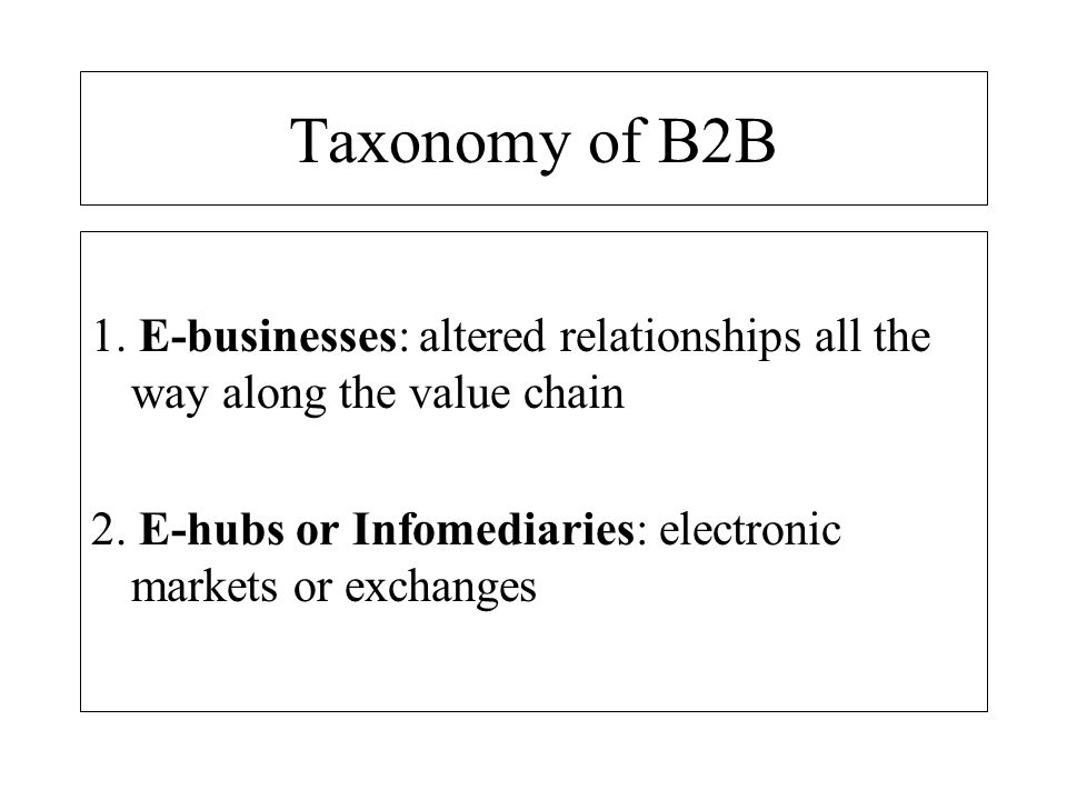 Taxonomy of B2B 1. E-businesses: altered relationships all the way along the value chain.
