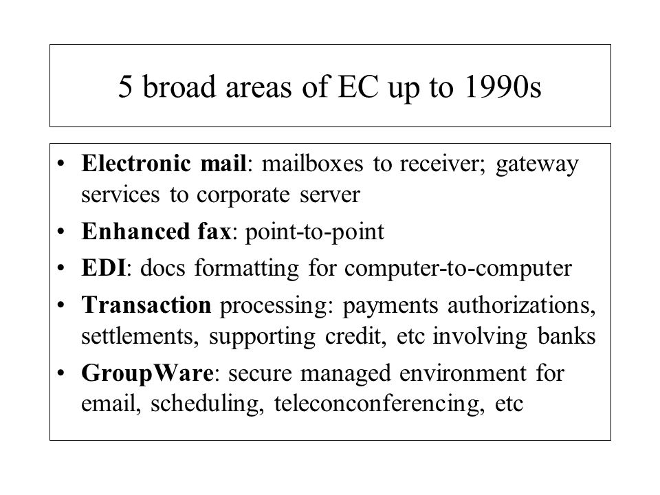 5 broad areas of EC up to 1990s Electronic mail: mailboxes to receiver; gateway services to corporate server.