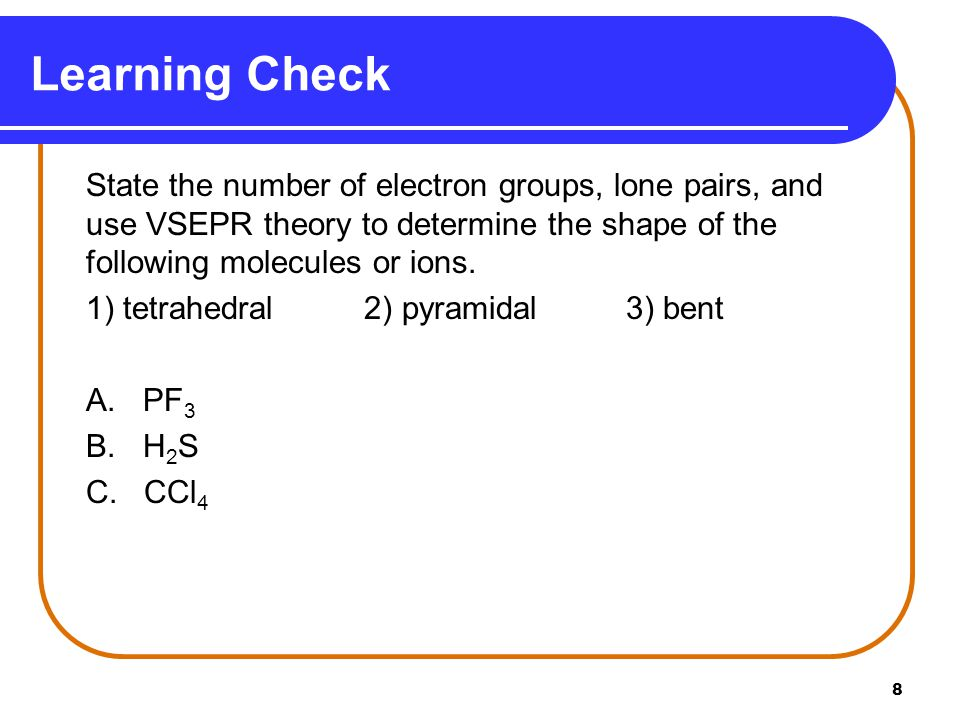 Learning Check State the number of electron groups, lone pairs, and use VSEPR theory to determine the shape of the following molecules or ions.