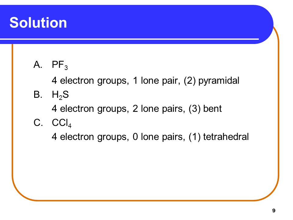 Solution A. PF3 4 electron groups, 1 lone pair, (2) pyramidal B. H2S