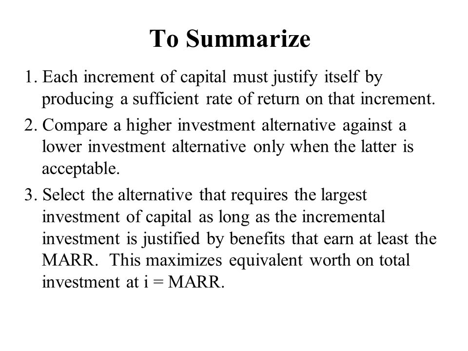 To Summarize 1. Each increment of capital must justify itself by producing a sufficient rate of return on that increment.