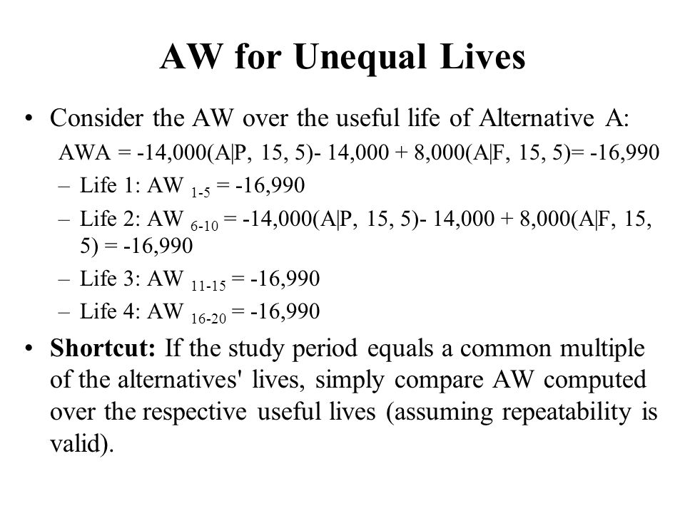 AW for Unequal Lives Consider the AW over the useful life of Alternative A: AWA = -14,000(A|P, 15, 5)- 14, ,000(A|F, 15, 5)= -16,990.