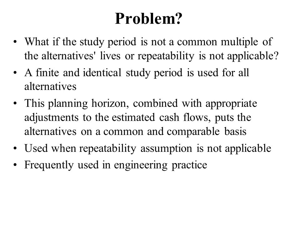 Problem What if the study period is not a common multiple of the alternatives lives or repeatability is not applicable