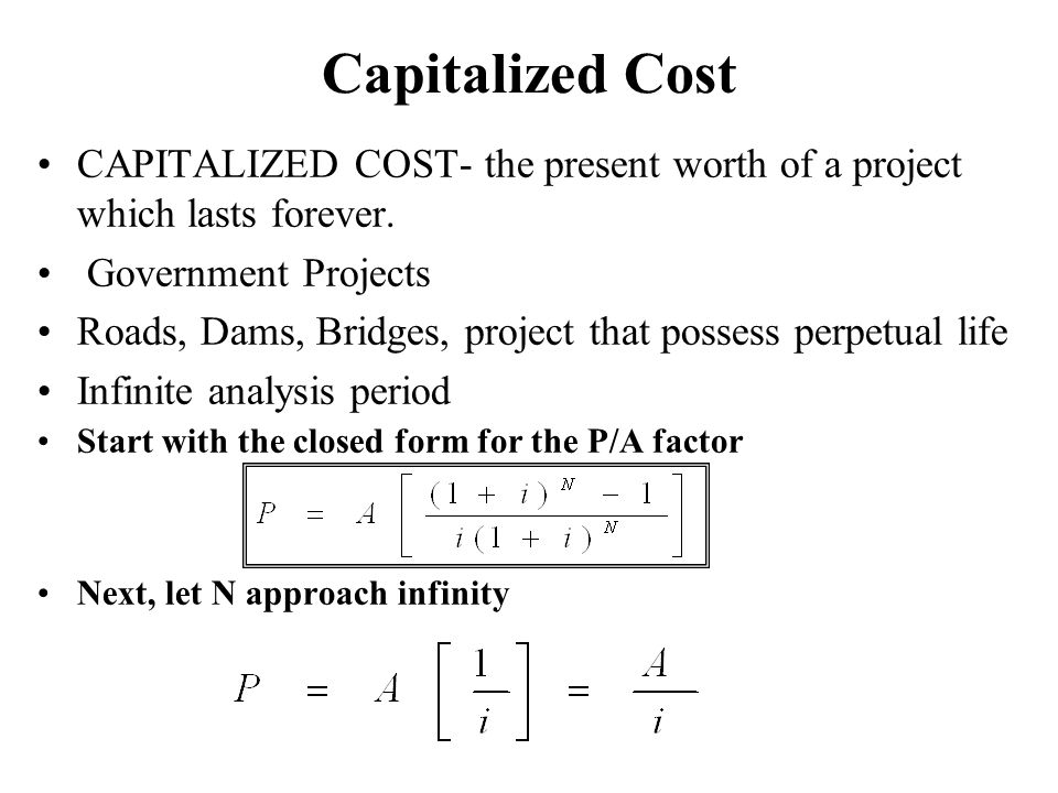 Capitalized Cost CAPITALIZED COST- the present worth of a project which lasts forever. Government Projects.