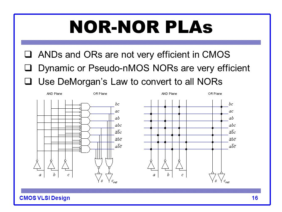 NOR-NOR PLAs ANDs and ORs are not very efficient in CMOS