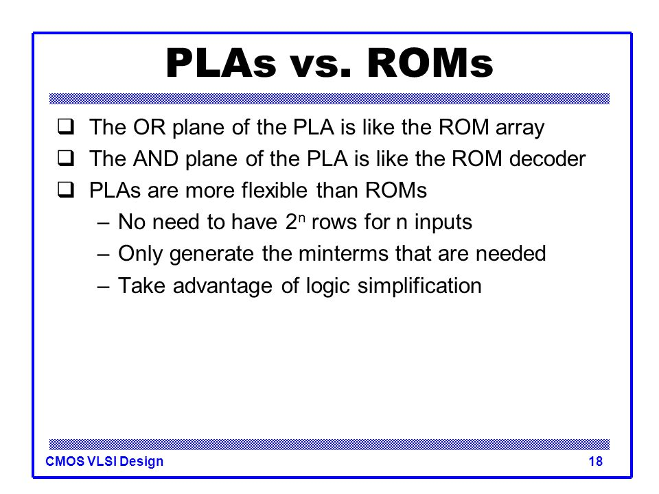 PLAs vs. ROMs The OR plane of the PLA is like the ROM array
