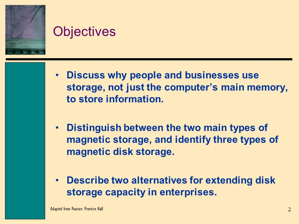 Objectives Discuss why people and businesses use storage, not just the computer's main memory, to store information.