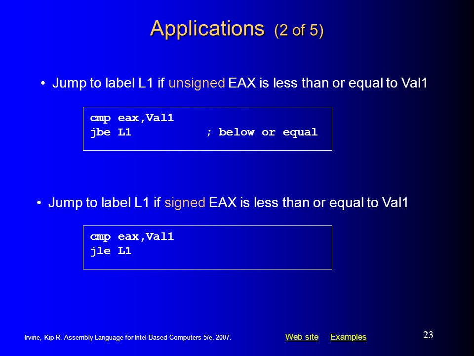 Applications (2 of 5) cmp eax,Val1. jbe L1 ; below or equal. Jump to label L1 if unsigned EAX is less than or equal to Val1.