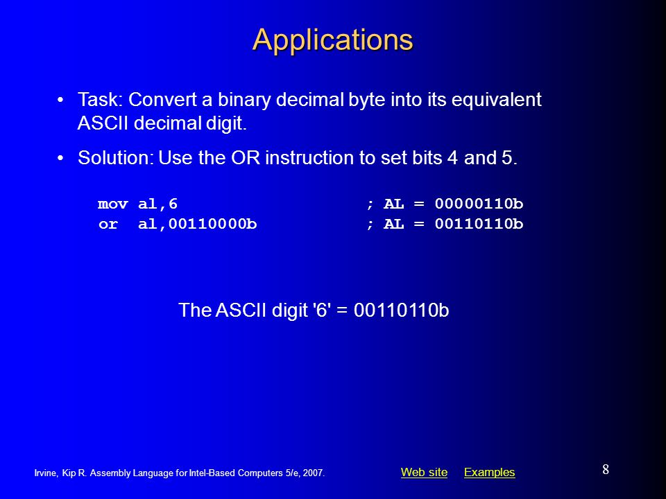Applications Task: Convert a binary decimal byte into its equivalent ASCII decimal digit. Solution: Use the OR instruction to set bits 4 and 5.