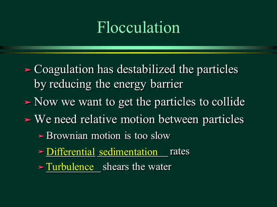 Flocculation Coagulation has destabilized the particles by reducing the energy barrier. Now we want to get the particles to collide.