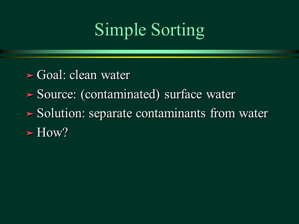 Simple Sorting Goal: clean water Source: (contaminated) surface water