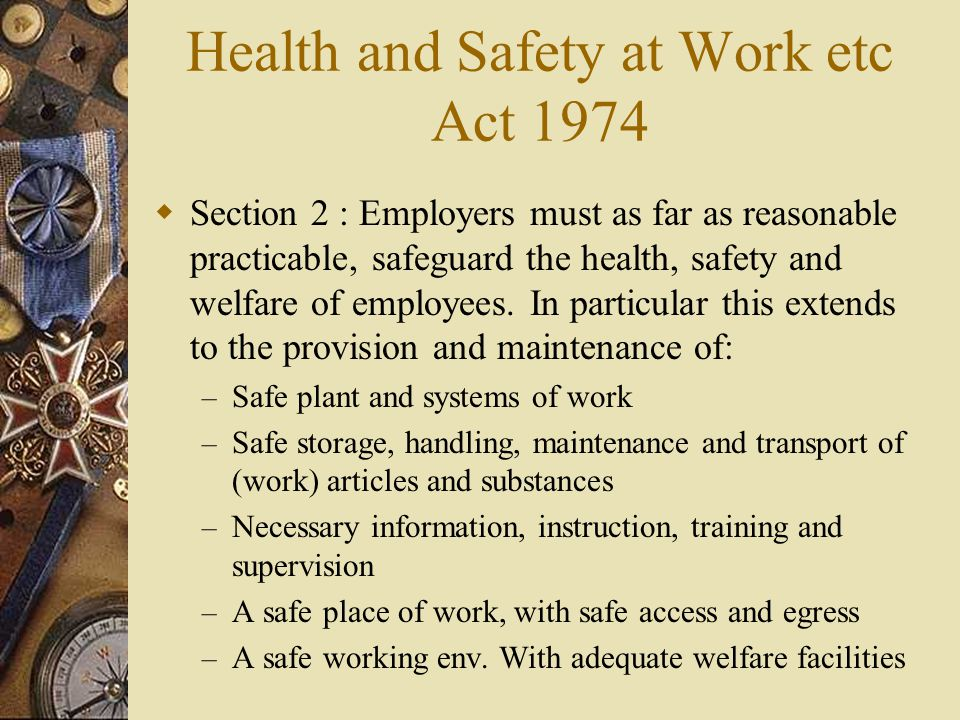 health and saftey at work act The purpose of health and safety law is to ensure a safe working environment for employees in the uk, this requires employers to meet health and safety obligations, predominantly covered by the health and safety at work act 1974 (hswa) this factsheet looks at hswa and associated legislation.