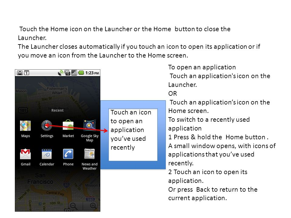 Touch the Home icon on the Launcher or the Home button to close the
